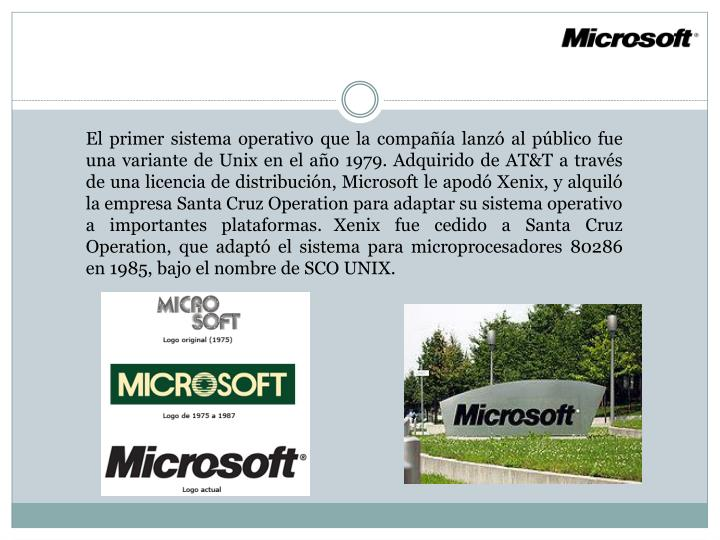 El primer sistema operativo que la compañía lanzó al público fue una variante de Unix en el año 1979. Adquirido de AT&T a través de una licencia de distribución, Microsoft le apodó Xenix, y alquiló la empresa Santa Cruz Operation para adaptar su sistema operativo a importantes