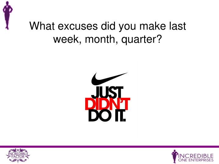 What excuses did you make last week, month, quarter?