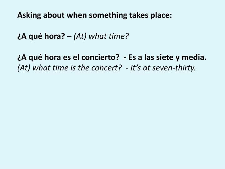 Asking about when something takes place: