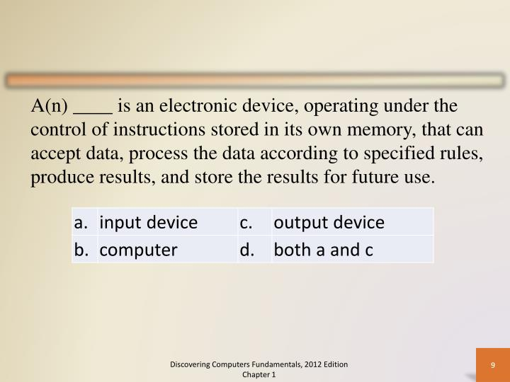 A(n) ____ is an electronic device, operating under the control of instructions stored in its own memory, that can accept data, process the data according to specified rules, produce results, and store the results for future use.