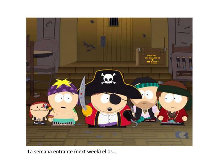 La semana entrante (next week) ellos…