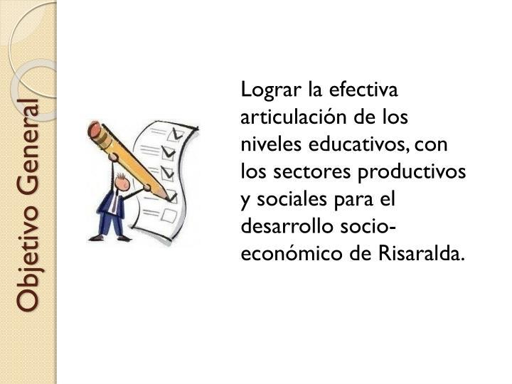 Lograr la efectiva articulación de los niveles educativos, con los sectores productivos y sociales para el desarrollo socio-económico de Risaralda.