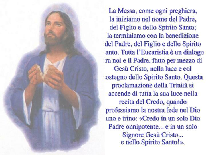 La Messa, come ogni preghiera,      la iniziamo nel nome del Padre,      del Figlio e dello Spirito Santo;       la terminiamo con la benedizione  del Padre, del Figlio e dello Spirito Santo. Tutta l'Eucaristia è un dialogo tra noi e il Padre, fatto per mezzo di Gesù Cristo, nella luce e col sostegno dello Spirito Santo. Questa proclamazione della Trinità si accende di tutta la sua luce nella recita del Credo, quando professiamo la nostra fede nel Dio uno e trino: «Credo in un solo Dio Padre onnipotente... e in un solo Signore Gesù Cristo...