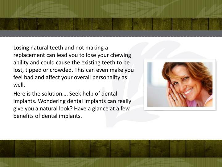 Losing natural teeth and not making a replacement can lead you to lose your chewing ability and could cause the existing teeth to be lost, tipped or crowded. This can even make you feel bad and affect your overall personality as well.