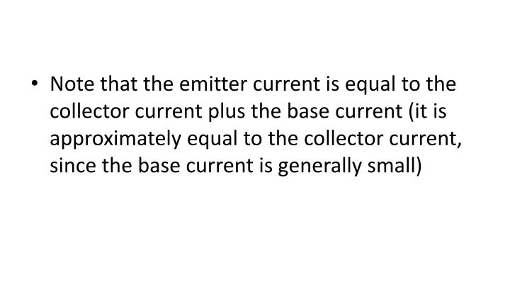 Note that the emitter current is equal to the collector current plus the base current (it is approximately equal to the collector current, since the base current is generally small)