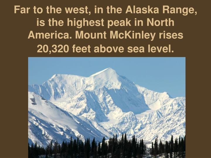 Far to the west, in the Alaska Range, is the highest peak in North America. Mount McKinley rises 20,320 feet above sea level.