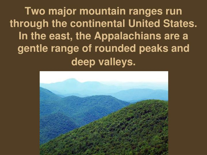 Two major mountain ranges run through the continental United States. In the east, the Appalachians are a gentle range of rounded peaks and deep valleys.