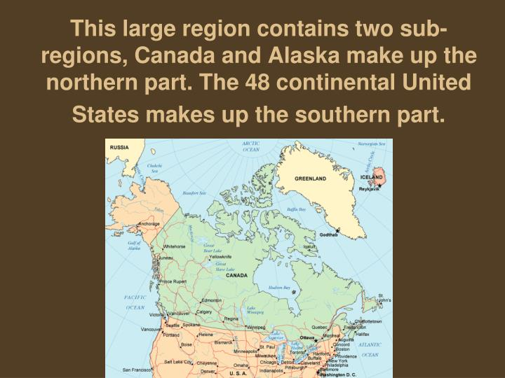 This large region contains two sub-regions, Canada and Alaska make up the northern part. The 48 continental United States makes up the southern part.