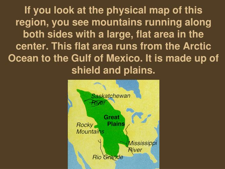 If you look at the physical map of this region, you see mountains running along both sides with a large, flat area in the center. This flat area runs from the Arctic Ocean to the Gulf of Mexico. It is made up of shield and plains.