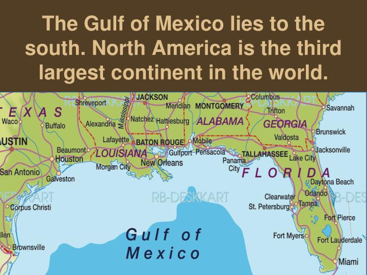 The Gulf of Mexico lies to the south. North America is the third largest continent in the world.