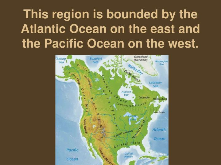 This region is bounded by the Atlantic Ocean on the east and the Pacific Ocean on the west.