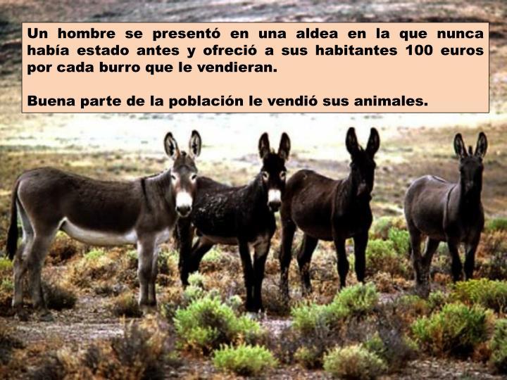 Un hombre se presentó en una aldea en la que nunca había estado antes y ofreció a sus habitantes 100 euros por cada burro que le vendieran.