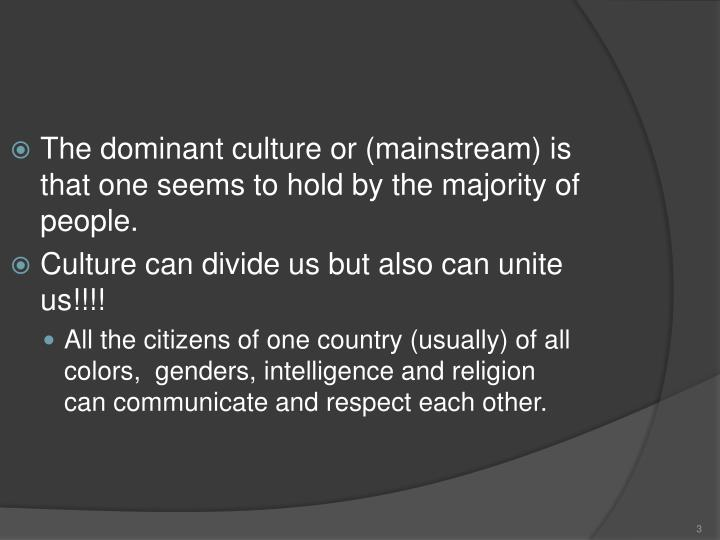 The dominant culture or (mainstream) is that one seems to hold by the majority of people.