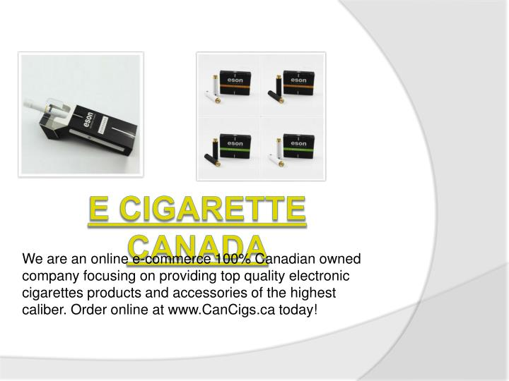 We are an online e-commerce 100% Canadian owned company focusing on providing top quality electronic cigarettes products and accessories of the highest caliber. Order online at www.CanCigs.ca today!