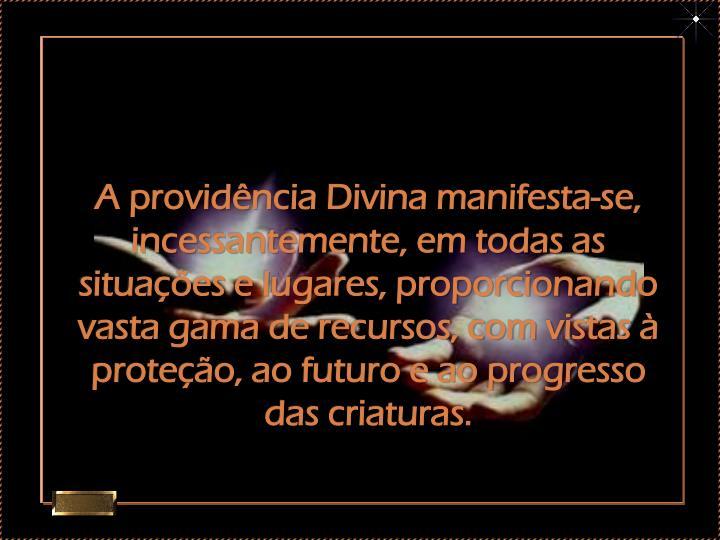 A providência Divina manifesta-se, incessantemente, em todas as situações e lugares, proporcionando vasta gama de recursos, com vistas à proteção, ao futuro e ao progresso das criaturas.
