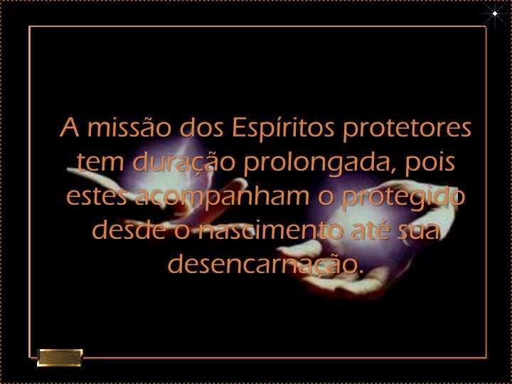 A missão dos Espíritos protetores tem duração prolongada, pois estes acompanham o protegido desde o nascimento até sua desencarnação.