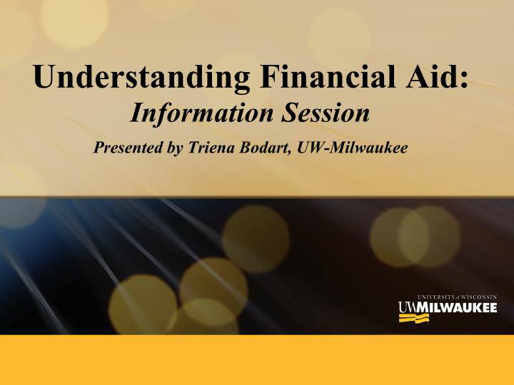 Understanding financial aid information session presented by triena bodart uw milwaukee