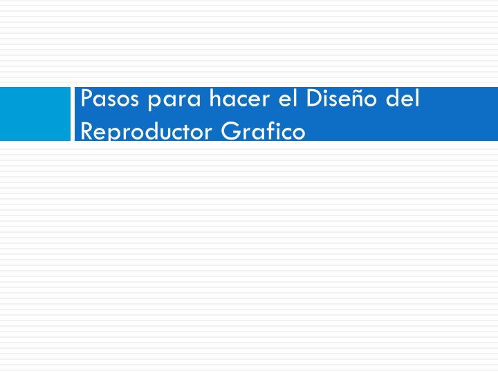 Pasos para hacer el Diseño del Reproductor Grafico