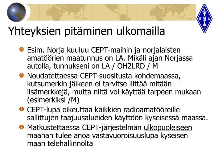 Esim. Norja kuuluu CEPT-maihin ja norjalaisten amatöörien maatunnus on LA. Mikäli ajan Norjassa autolla, tunnukseni on LA / OH2LRD / M