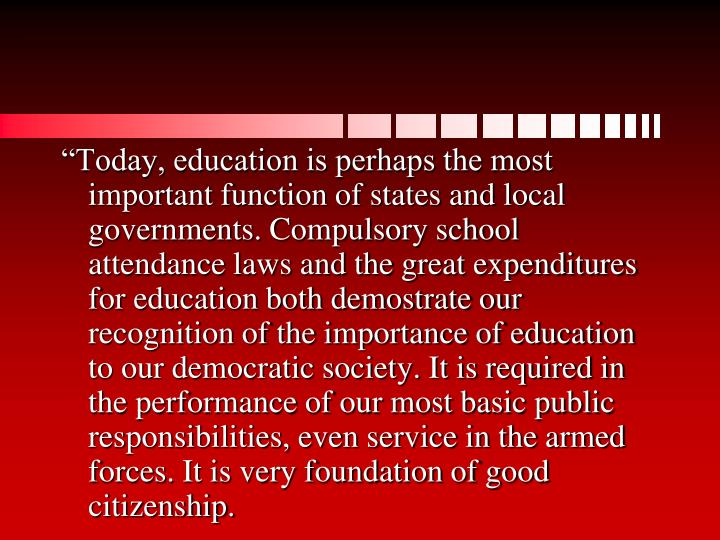 """Today, education is perhaps the most important function of states and local governments. Compulsory school attendance laws and the great expenditures for education both demostrate our recognition of the importance of education to our democratic society. It is required in the performance of our most basic public responsibilities, even service in the armed forces. It is very foundation of good citizenship."