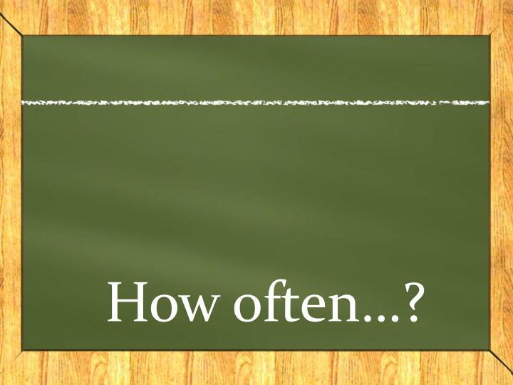How often…?