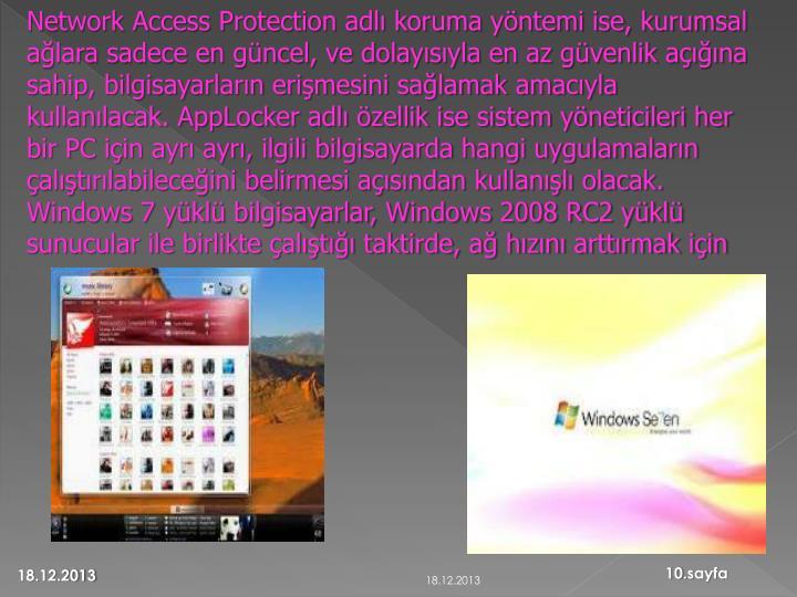 Network Access Protection adlı koruma yöntemi ise, kurumsal ağlara sadece en güncel, ve dolayısıyla en az güvenlik açığına sahip, bilgisayarların erişmesini sağlamak amacıyla kullanılacak. AppLocker adlı özellik ise sistem yöneticileri her bir PC için ayrı ayrı, ilgili bilgisayarda hangi uygulamaların çalıştırılabileceğini belirmesi açısından kullanışlı olacak. Windows 7 yüklü bilgisayarlar, Windows 2008 RC2 yüklü sunucular ile birlikte çalıştığı taktirde, ağ hızını arttırmak için