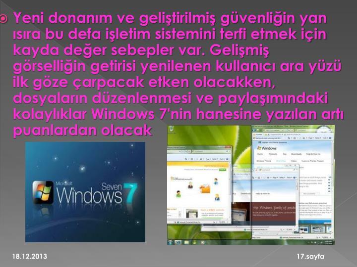 Yeni donanım ve geliştirilmiş güvenliğin yan ısıra bu defa işletim sistemini terfi etmek için kayda değer sebepler var. Gelişmiş görselliğin getirisi yenilenen kullanıcı ara yüzü ilk göze çarpacak etken olacakken, dosyaların düzenlenmesi ve paylaşımındaki kolaylıklar Windows 7'nin hanesine yazılan artı puanlardan olacak