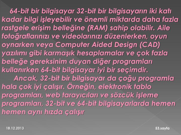 64-bit bir bilgisayar 32-bit bir bilgisayarın iki katı kadar bilgi işleyebilir ve önemli miktarda daha fazla rastgele erişim belleğine (RAM) sahip olabilir. Aile fotoğraflarınızı ve videolarınızı düzenlerken, oyun oynarken veya Computer Aided Design (CAD) yazılımı gibi karmaşık hesaplamalar ve çok fazla belleğe gereksinim duyan diğer programları kullanırken 64-bit bilgisayar iyi bir seçimdir.
