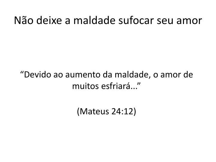 Não deixe a maldade sufocar seu amor