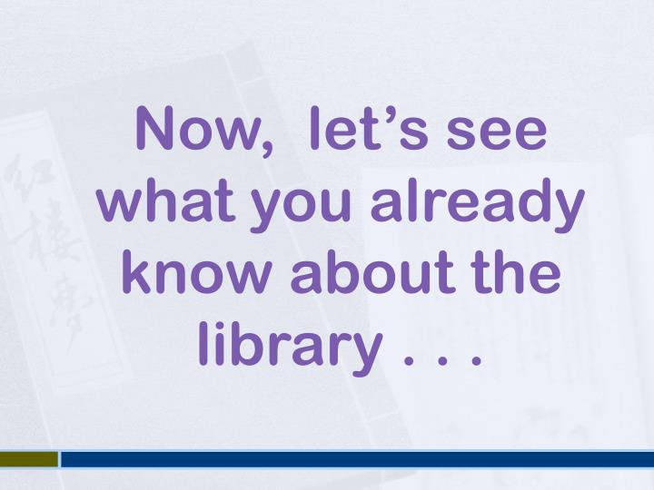 Now,  let's see what you already know about the library . . .