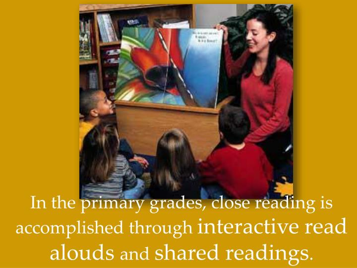 In the primary grades, close reading is accomplished through