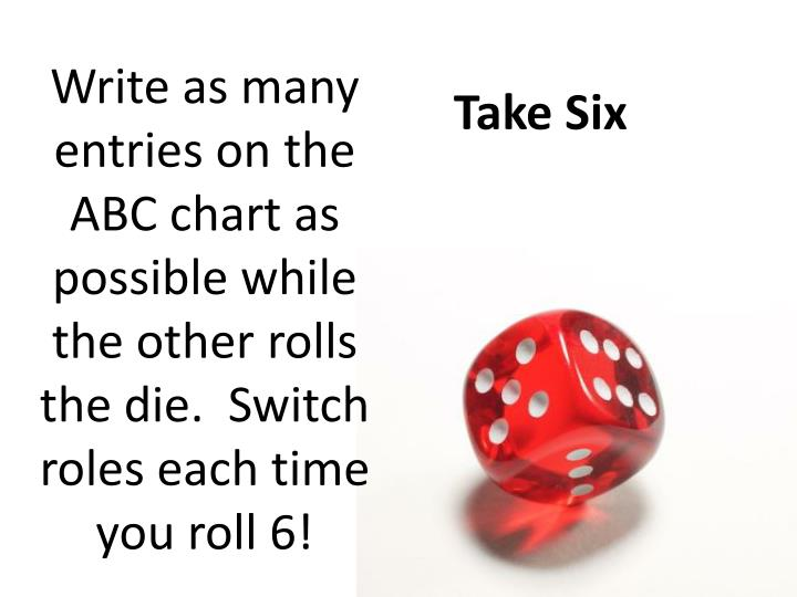 Write as many  entries on the ABC chart as possible while the other rolls the die.  Switch roles each time you roll 6!