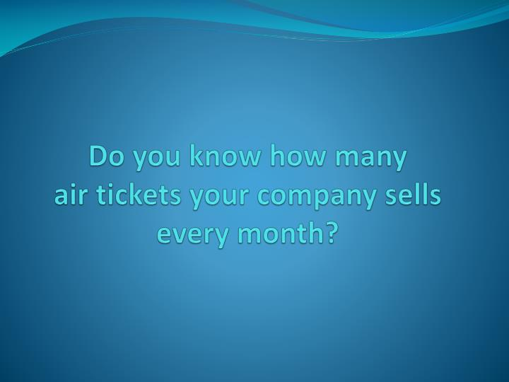 Do you know how many air tickets your company sells every month