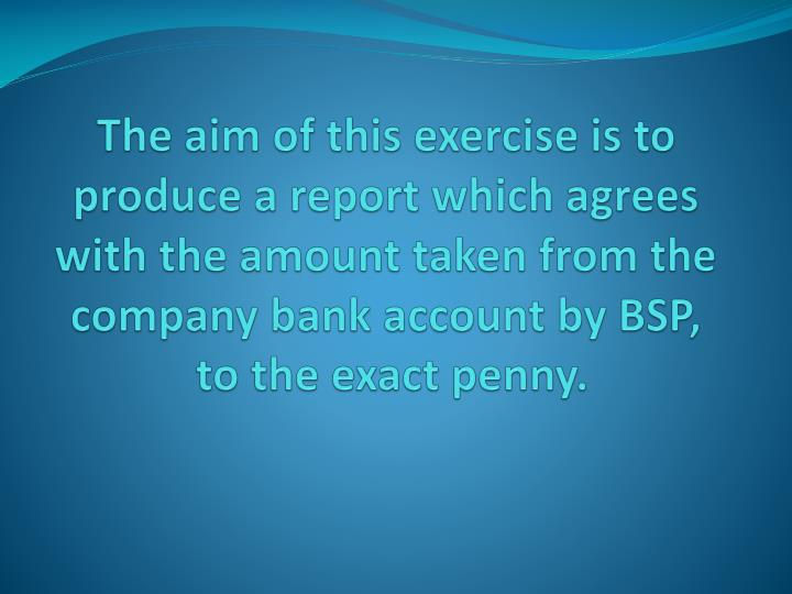 The aim of this exercise is to produce a report which agrees with the amount taken from the company bank account by BSP,