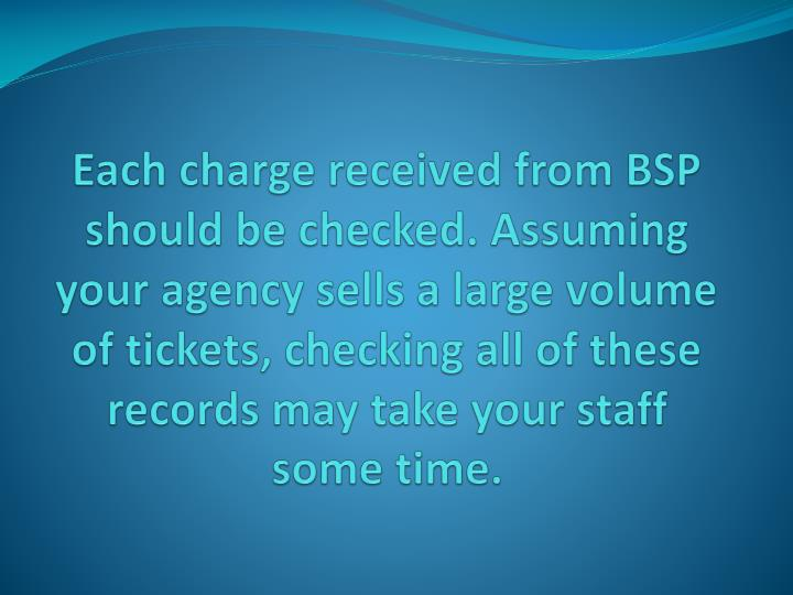 Each charge received from BSP should be checked. Assuming your agency sells a large volume of tickets, checking all of these records may take your staff some time.
