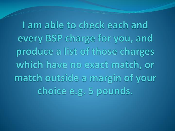 I am able to check each and every BSP charge for you, and produce a list of those charges  which have no exact match, or match outside a margin of your choice e.g. 5 pounds.