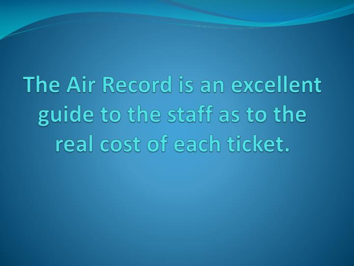 The Air Record is an excellent guide to the staff as to the real cost of each ticket.