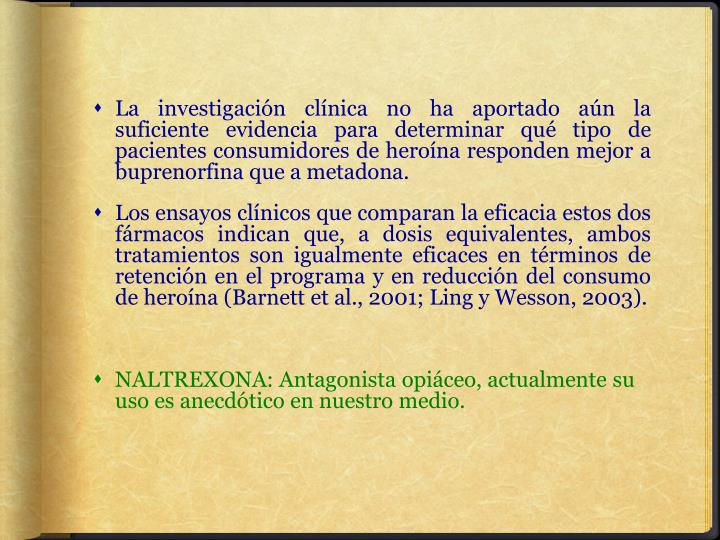 La investigación clínica no ha aportado aún la suficiente evidencia para determinar qué tipo de pacientes consumidores de heroína responden mejor a buprenorfina que a metadona.