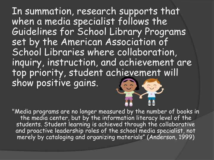 In summation, research supports that when a media specialist follows the Guidelines for School Library Programs set by the American Association of School Libraries where collaboration, inquiry, instruction, and achievement are top priority, student achievement will show positive gains.