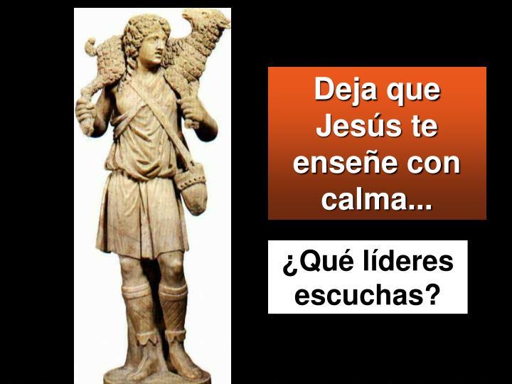 Deja que  Jesús te enseñe con calma...