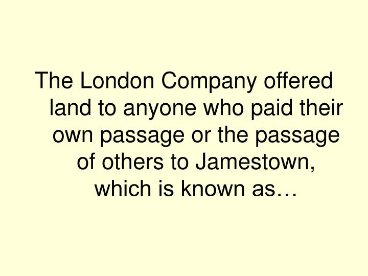 The London Company offered land to anyone who paid their own passage or the passage of others to Jamestown, which is known as…