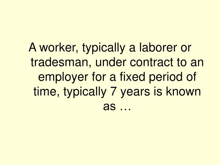 A worker, typically a laborer or tradesman, under contract to an employer for a fixed period of time, typically 7 years is known as …