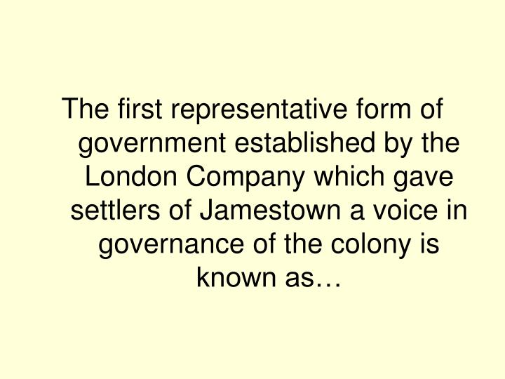 The first representative form of government established by the London Company which gave settlers of Jamestown a voice in governance of the colony is known as…