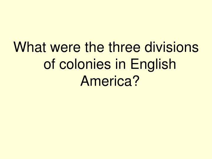 What were the three divisions of colonies in English America?