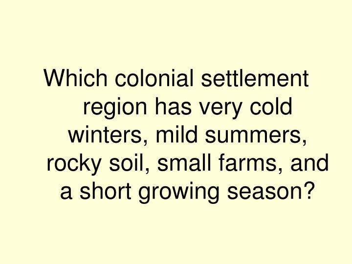 Which colonial settlement region has very cold winters, mild summers, rocky soil, small farms, and a short growing season?