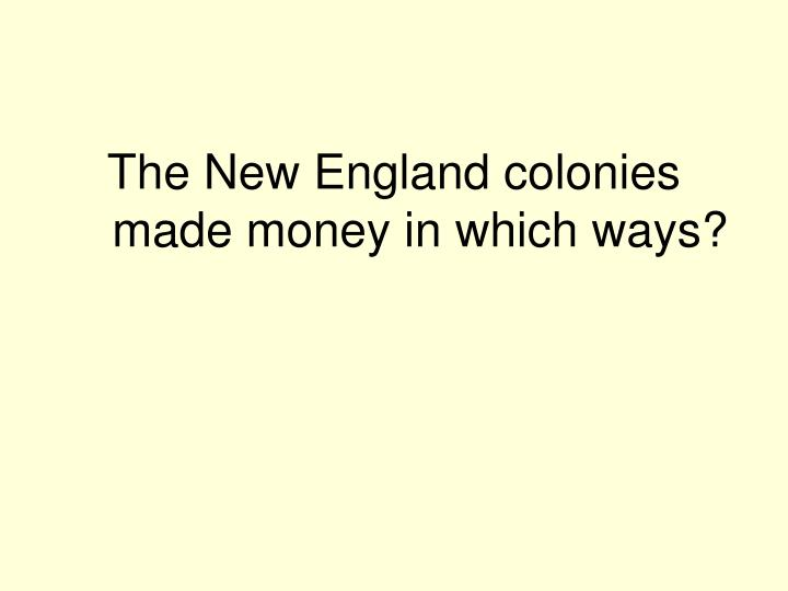 The New England colonies made money in which ways?
