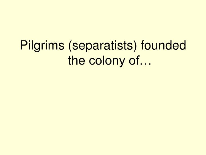 Pilgrims (separatists) founded the colony of…