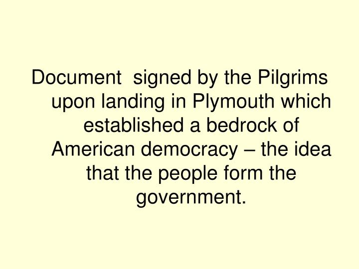 Document  signed by the Pilgrims upon landing in Plymouth which established a bedrock of American democracy – the idea that the people form the government.