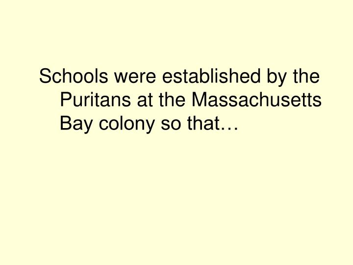 Schools were established by the Puritans at the Massachusetts Bay colony so that…