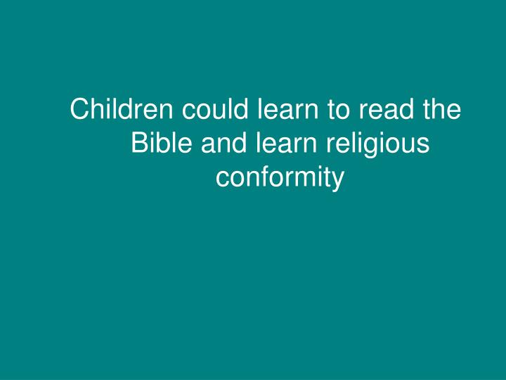 Children could learn to read the Bible and learn religious conformity